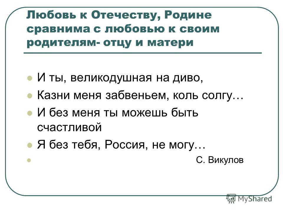 Любовь к Отечеству, Родине сравнима с любовью к своим родителям- отцу и матери И ты, великодушная на диво, Казни меня забвеньем, коль солгу… И без меня ты можешь быть счастливой Я без тебя, Россия, не могу… С. Викулов