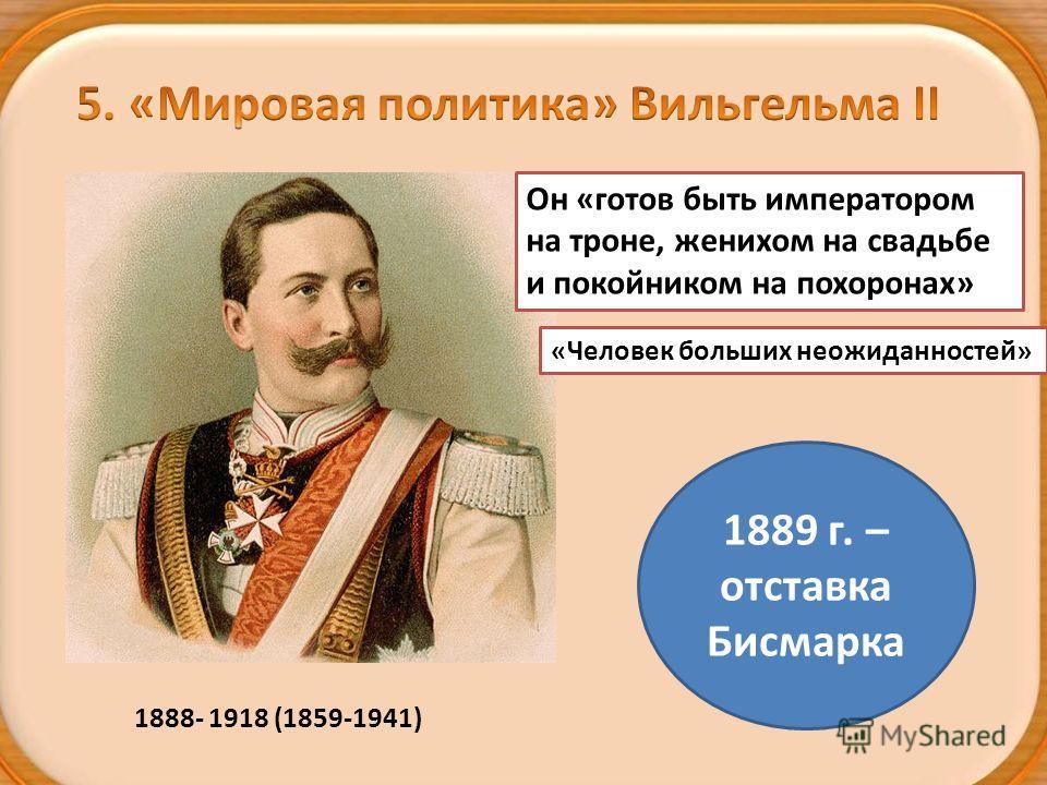 1888- 1918 (1859-1941) Он «готов быть императором на троне, женихом на свадьбе и покойником на похоронах» «Человек больших неожиданностей» 1889 г. – отставка Бисмарка