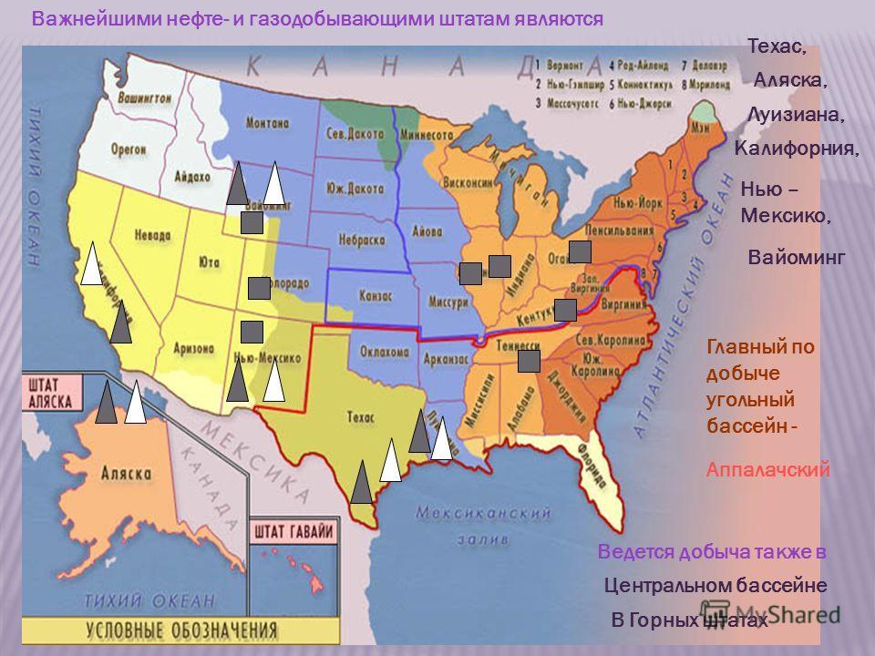 Важнейшими нефте- и газодобывающими штатам являются Техас, Аляска, Луизиана, Калифорния, Нью – Мексико, Вайоминг Главный по добыче угольный бассейн - Аппалачский Ведется добыча также в Центральном бассейне В Горных штатах