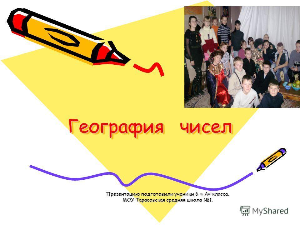 География чисел Презентацию подготовили ученики 6 « А» класса. МОУ Тарасовская средняя школа 1.