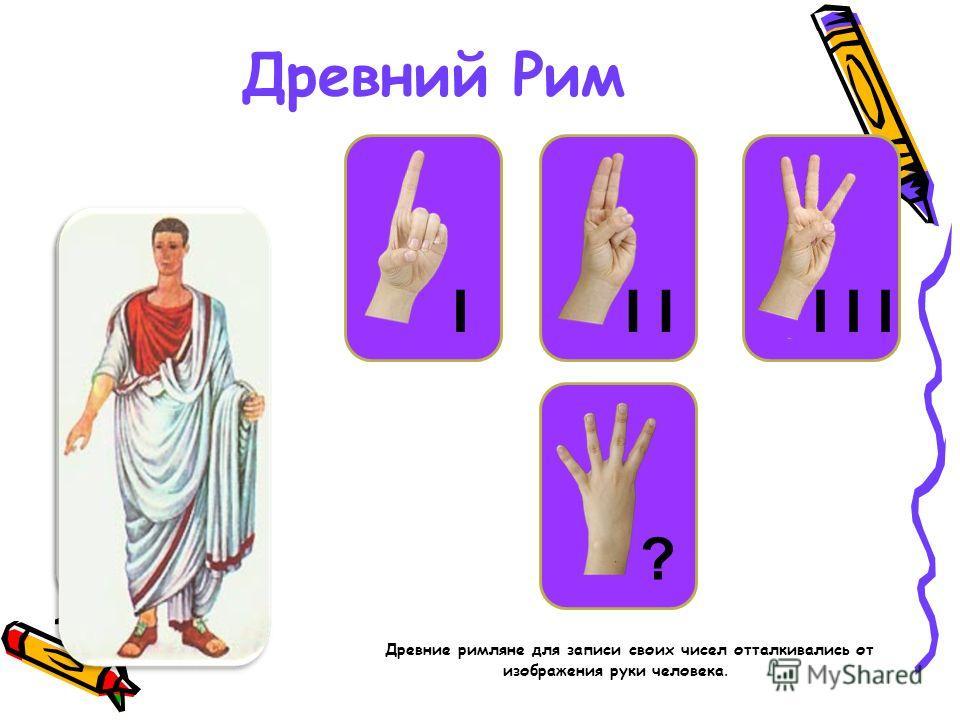 ? Древний Рим Древние римляне для записи своих чисел отталкивались от изображения руки человека. ? II I I I