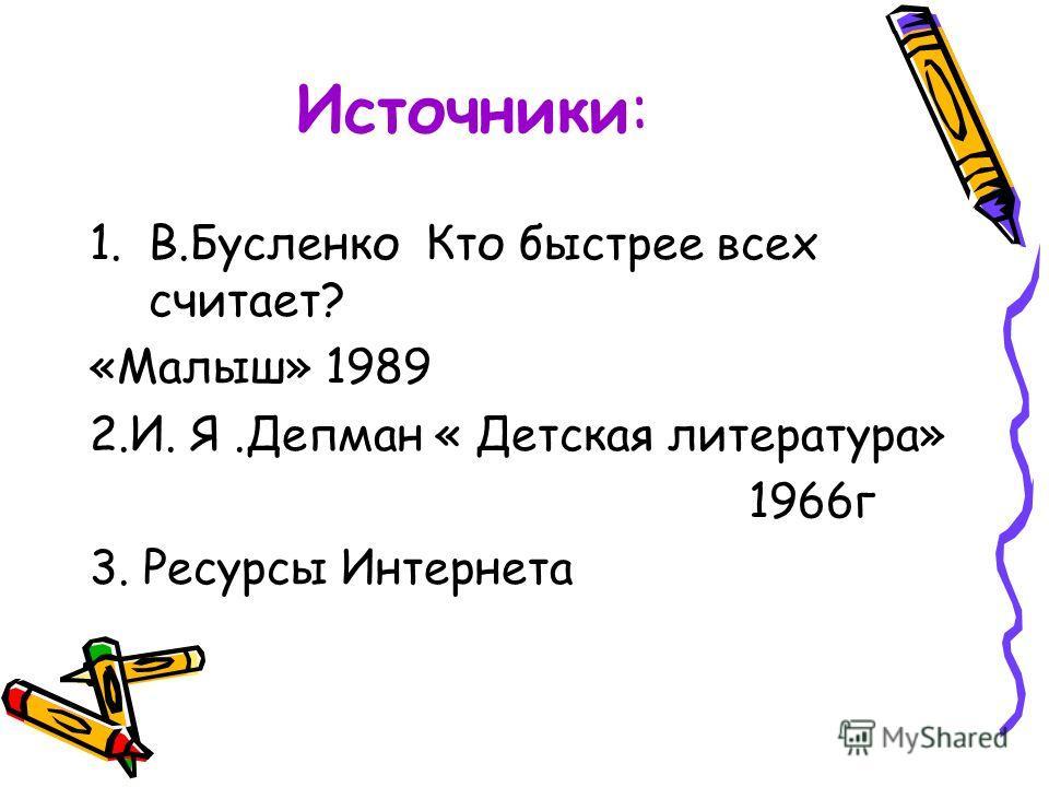 Источники: 1.В.Бусленко Кто быстрее всех считает? «Малыш» 1989 2.И. Я.Депман « Детская литература» 1966г 3. Ресурсы Интернета
