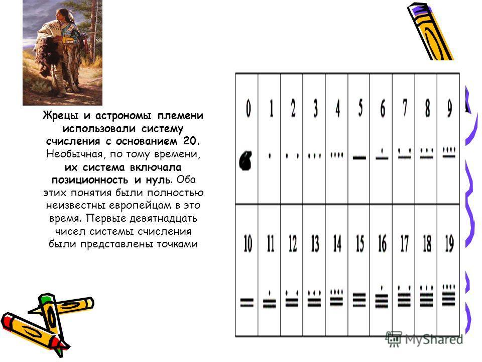 Жрецы и астрономы племени использовали систему счисления с основанием 20. Необычная, по тому времени, их система включала позиционность и нуль. Оба этих понятия были полностью неизвестны европейцам в это время. Первые девятнадцать чисел системы счисл