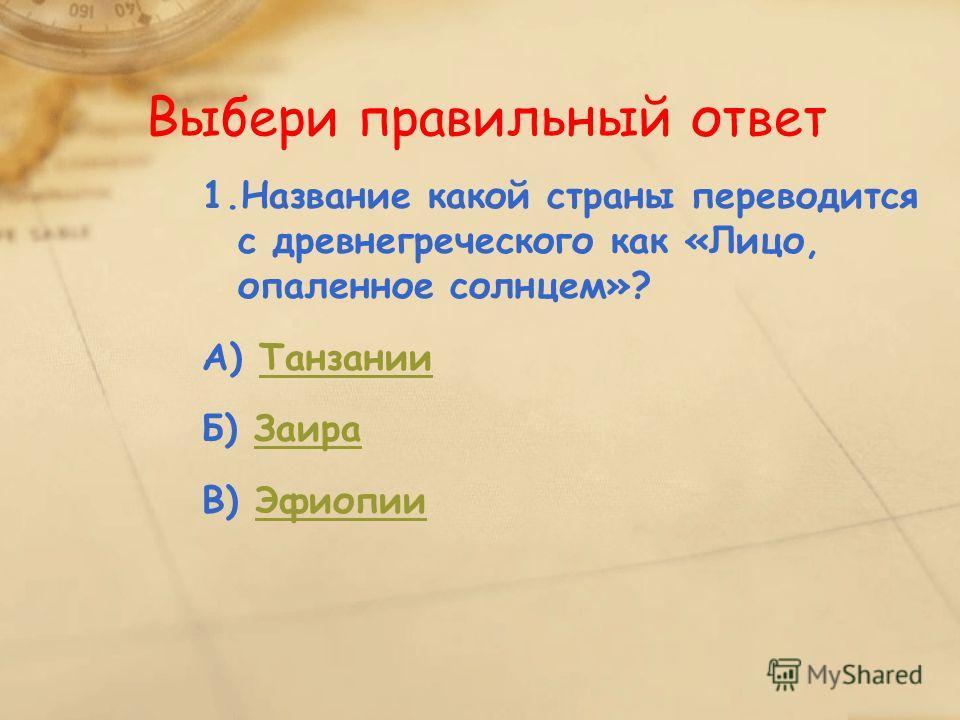 1.Название какой страны переводится с древнегреческого как «Лицо, опаленное солнцем»? А) ТанзанииТанзании Б) ЗаираЗаира В) ЭфиопииЭфиопии Выбери правильный ответ