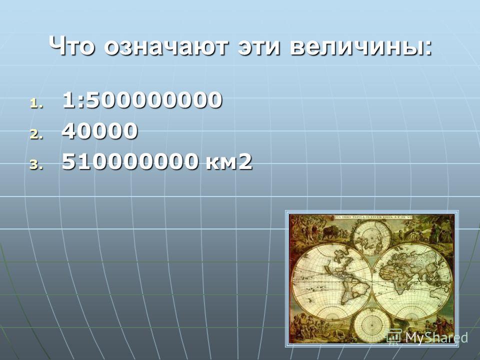 Что означают эти величины: 1. 1:500000000 2. 40000 3. 510000000 км2