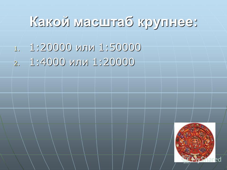 Какой масштаб крупнее: 1. 1:20000 или 1:50000 2. 1:4000 или 1:20000