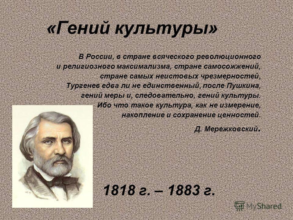 «Гений культуры» В России, в стране всяческого революционного и религиозного максимализма, стране самосожжений, стране самых неистовых чрезмерностей, Тургенев едва ли не единственный, после Пушкина, гений меры и, следовательно, гений культуры. Ибо чт