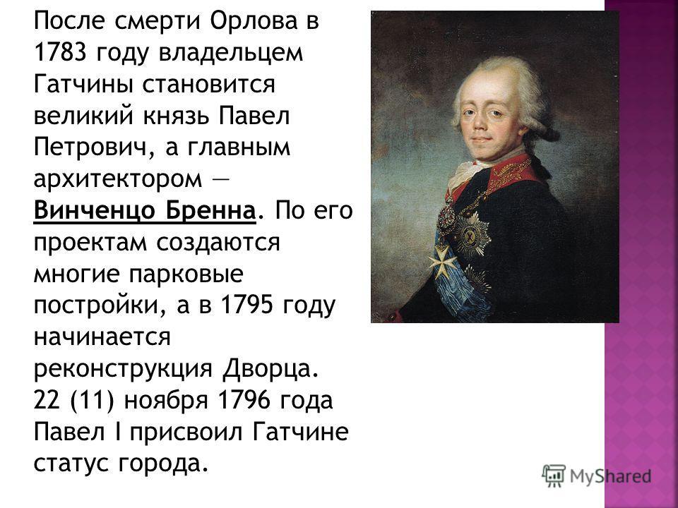 После смерти Орлова в 1783 году владельцем Гатчины становится великий князь Павел Петрович, а главным архитектором Винченцо Бренна. По его проектам создаются многие парковые постройки, а в 1795 году начинается реконструкция Дворца. 22 (11) ноября 179