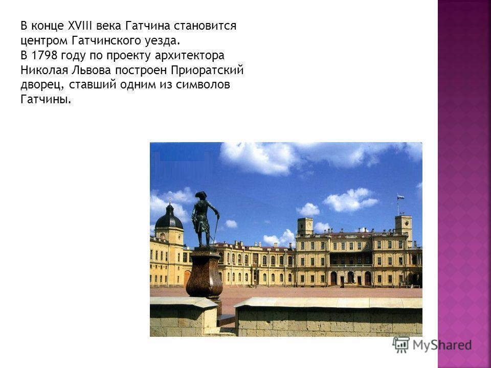 В конце XVIII века Гатчина становится центром Гатчинского уезда. В 1798 году по проекту архитектора Николая Львова построен Приоратский дворец, ставший одним из символов Гатчины.