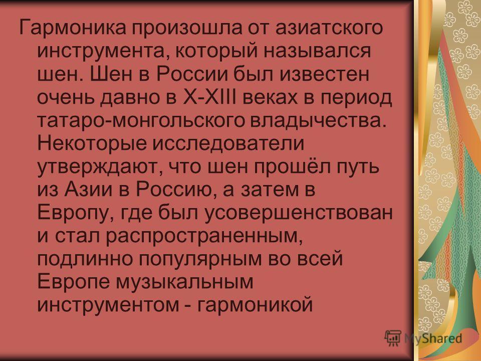 Гармоника произошла от азиатского инструмента, который назывался шен. Шен в России был известен очень давно в X-XIII веках в период татаро-монгольского владычества. Некоторые исследователи утверждают, что шен прошёл путь из Азии в Россию, а затем в Е