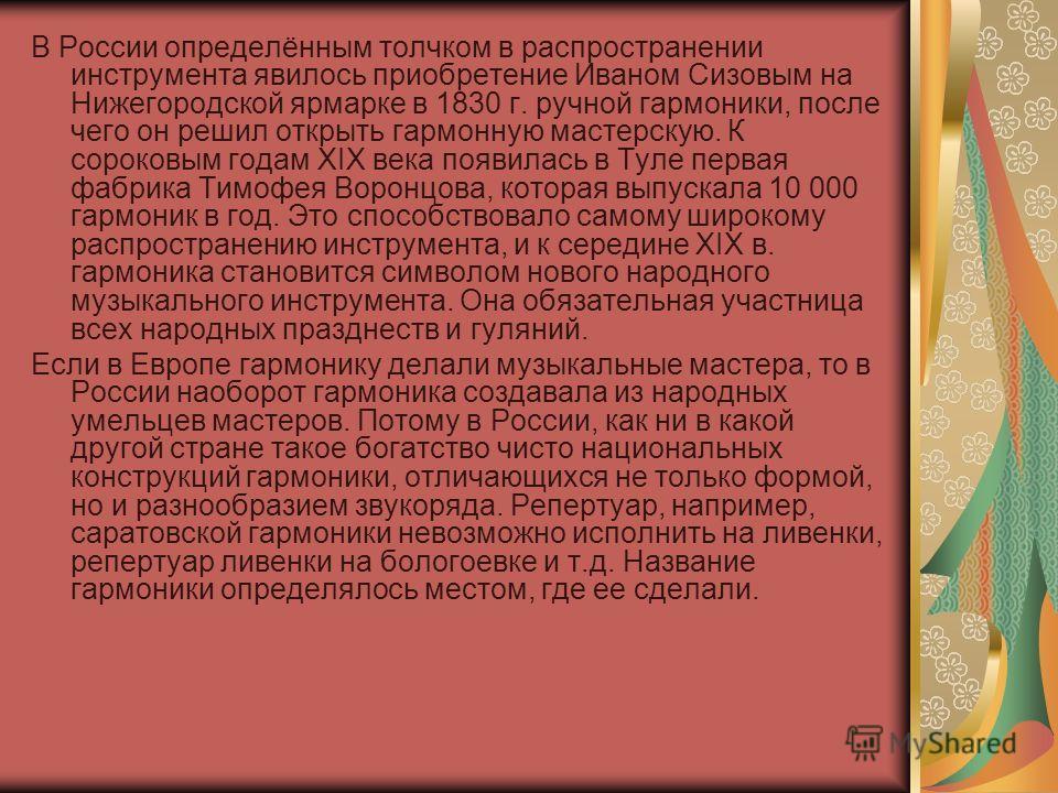 В России определённым толчком в распространении инструмента явилось приобретение Иваном Сизовым на Нижегородской ярмарке в 1830 г. ручной гармоники, после чего он решил открыть гармонную мастерскую. К сороковым годам XIX века появилась в Туле первая