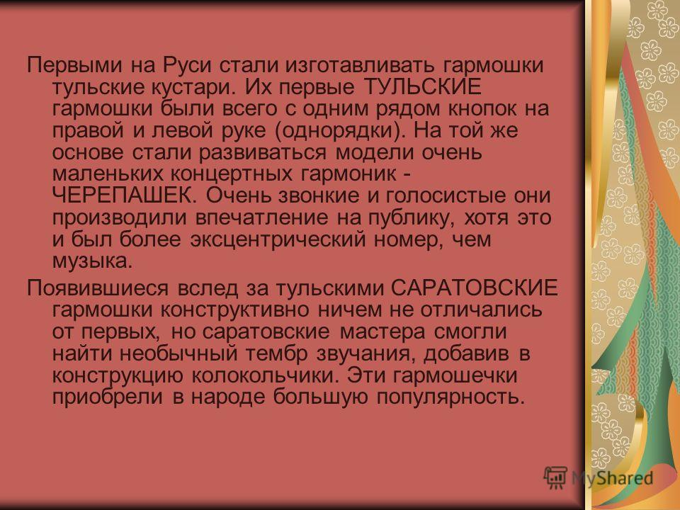 Первыми на Руси стали изготавливать гармошки тульские кустари. Их первые ТУЛЬСКИЕ гармошки были всего с одним рядом кнопок на правой и левой руке (однорядки). На той же основе стали развиваться модели очень маленьких концертных гармоник - ЧЕРЕПАШЕК.