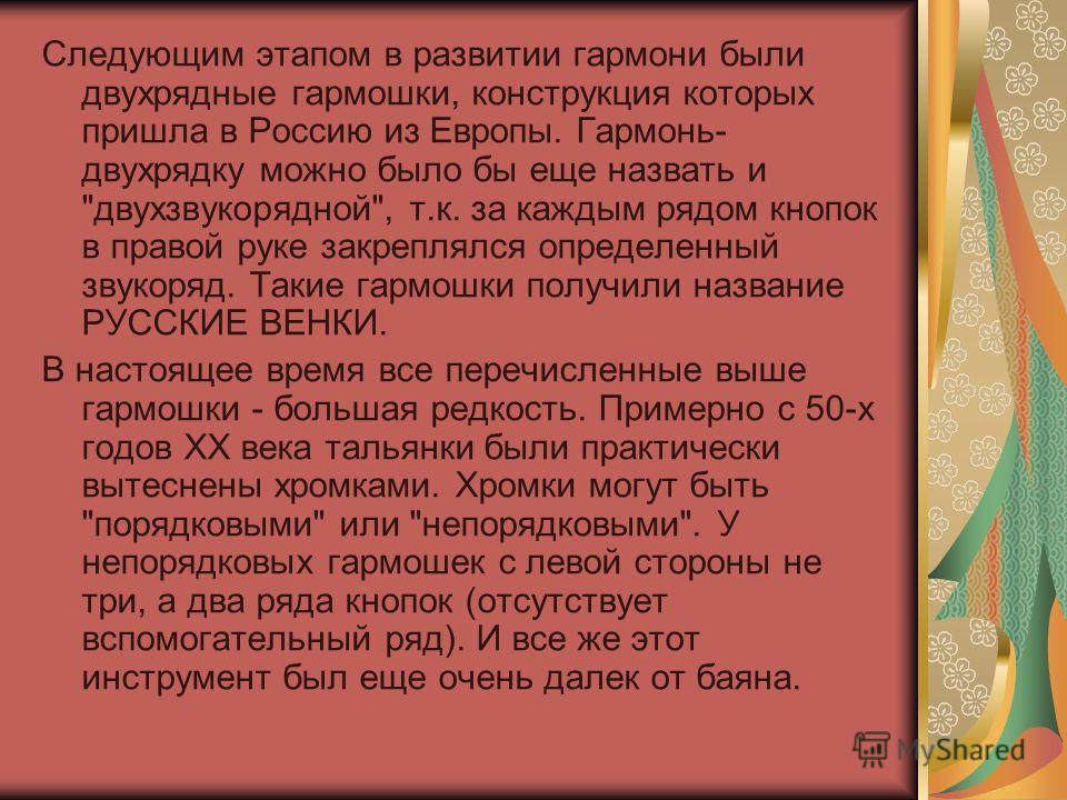 Следующим этапом в развитии гармони были двухрядные гармошки, конструкция которых пришла в Россию из Европы. Гармонь- двухрядку можно было бы еще назвать и