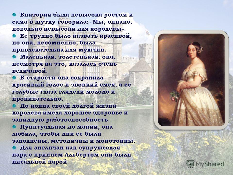 Виктория была невысока ростом и сама в шутку говорила: «Мы, однако, довольно невысоки для королевы». Ее трудно было назвать красивой, но она, несомненно, была привлекательна для мужчин. Маленькая, толстенькая, она, несмотря на это, казалась очень вел