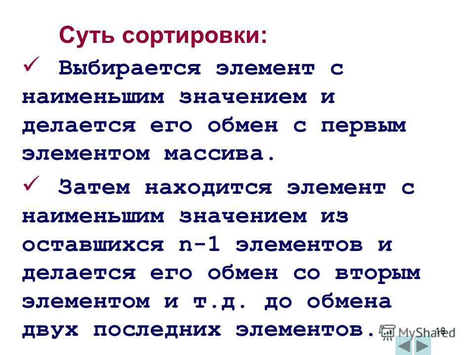 18 Суть сортировки: Выбирается элемент с наименьшим значением и делается его обмен с первым элементом массива. Затем находится элемент с наименьшим значением из оставшихся n-1 элементов и делается его обмен со вторым элементом и т.д. до обмена двух п
