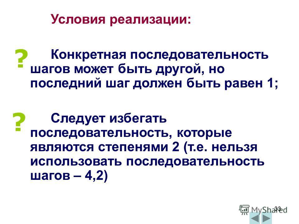33 Условия реализации: Конкретная последовательность шагов может быть другой, но последний шаг должен быть равен 1; Следует избегать последовательность, которые являются степенями 2 (т.е. нельзя использовать последовательность шагов – 4,2) ? ?