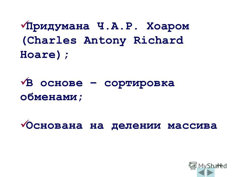 44 Придумана Ч.А.Р. Хоаром (Charles Antony Richard Hoare); В основе – сортировка обменами; Основана на делении массива