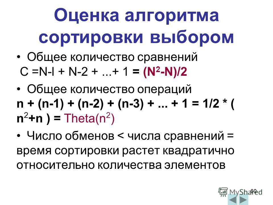 60 Оценка алгоритма сортировки выбором Общее количество сравнений C =N-l + N-2 +...+ 1 = (N 2 -N)/2 Общее количество операций n + (n-1) + (n-2) + (n-3) +... + 1 = 1/2 * ( n 2 +n ) = Theta(n 2 ) Число обменов < числа сравнений = время сортировки расте