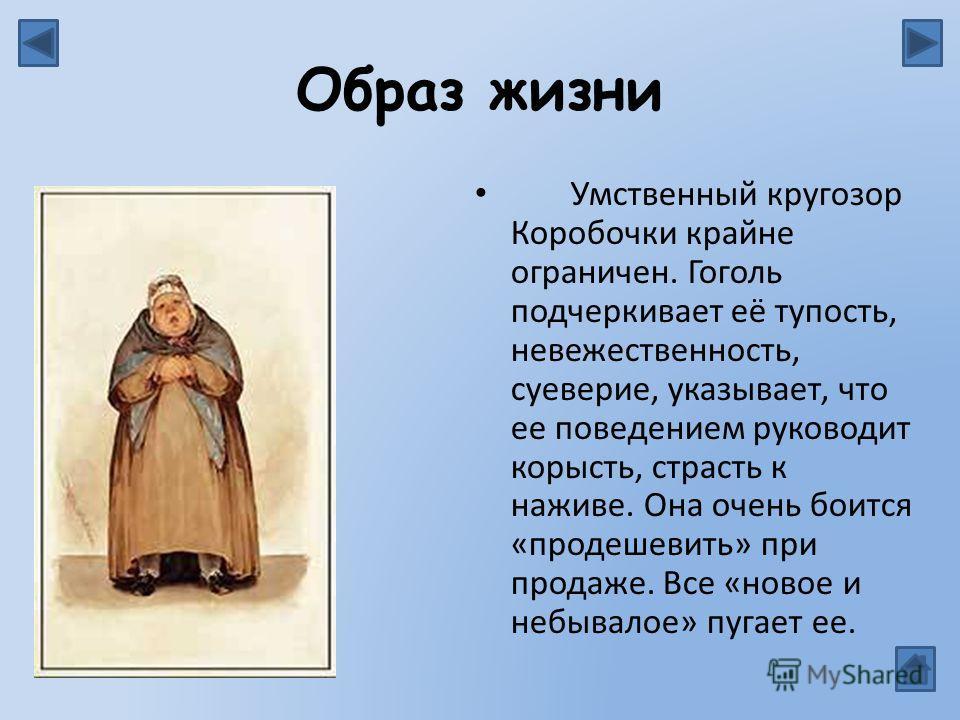 Образ жизни Умственный кругозор Коробочки крайне ограничен. Гоголь подчеркивает её тупость, невежественность, суеверие, указывает, что ее поведением руководит корысть, страсть к наживе. Она очень боится «продешевить» при продаже. Все «новое и небывал