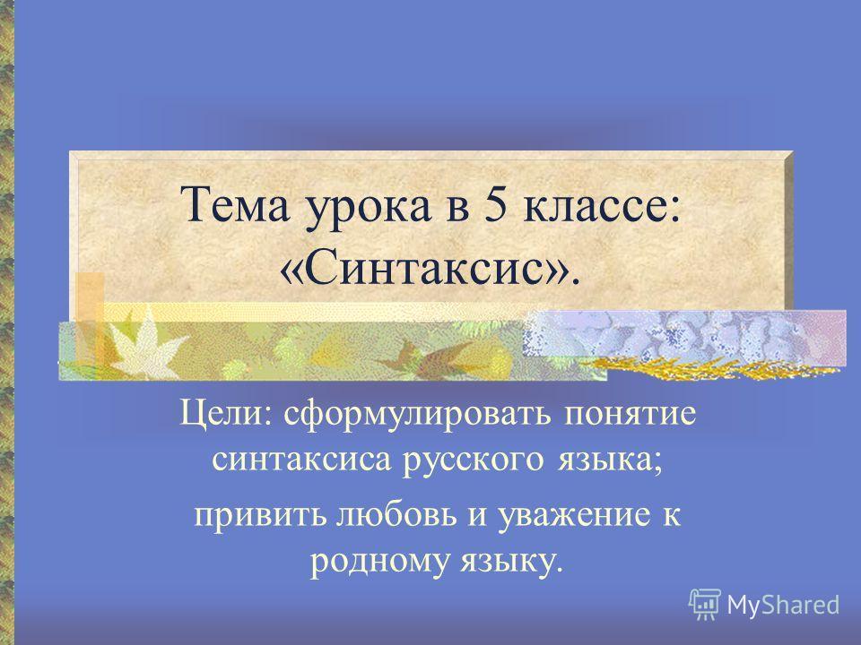 Тема урока в 5 классе: «Синтаксис». Цели: сформулировать понятие синтаксиса русского языка; привить любовь и уважение к родному языку.