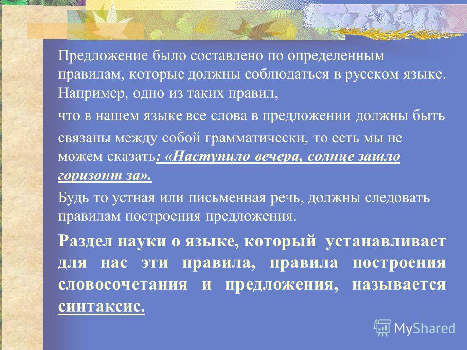 Предложение было составлено по определенным правилам, которые должны соблюдаться в русском языке. Например, одно из таких правил, что в нашем языке все слова в предложении должны быть связаны между собой грамматически, то есть мы не можем сказать: «Н