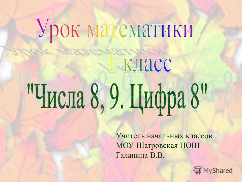 Учитель начальных классов МОУ Шатровская НОШ Галанина В.В.
