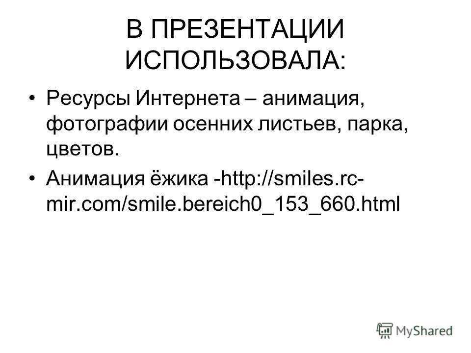 В ПРЕЗЕНТАЦИИ ИСПОЛЬЗОВАЛА: Ресурсы Интернета – анимация, фотографии осенних листьев, парка, цветов. Анимация ёжика -http://smiles.rc- mir.com/smile.bereich0_153_660.html