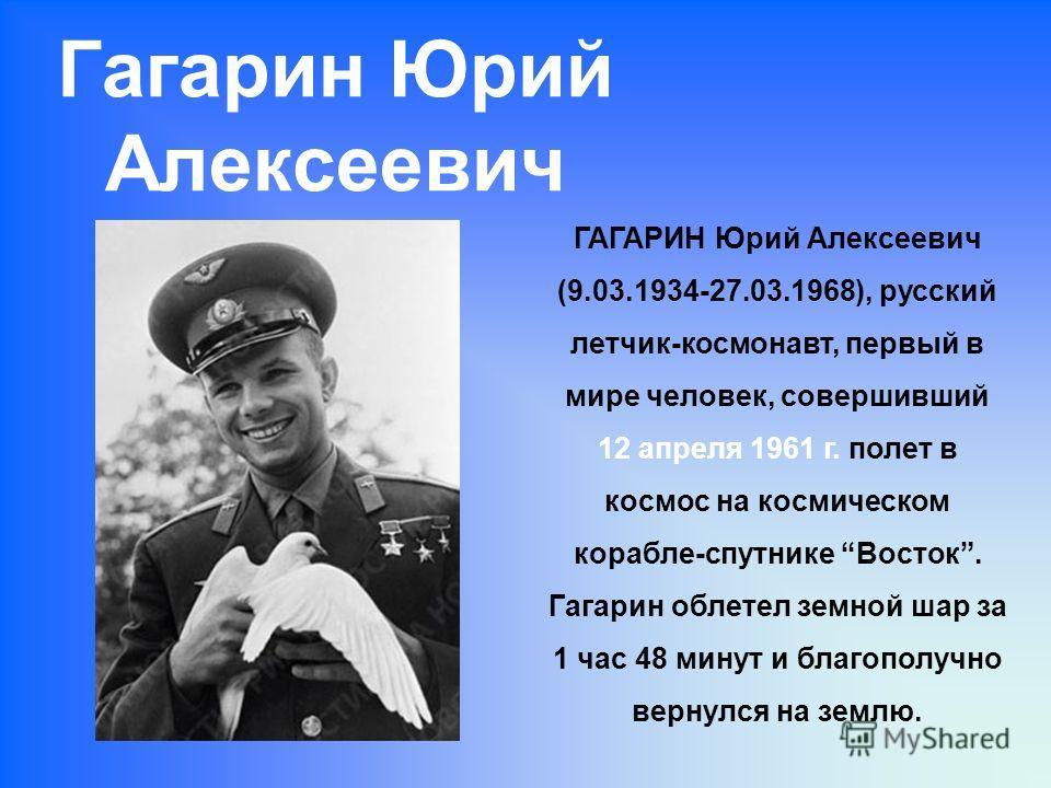 Гагарин Юрий Алексеевич ГАГАРИН Юрий Алексеевич (9.03.1934-27.03.1968), русский летчик-космонавт, первый в мире человек, совершивший 12 апреля 1961 г. полет в космос на космическом корабле-спутнике Восток. Гагарин облетел земной шар за 1 час 48 минут