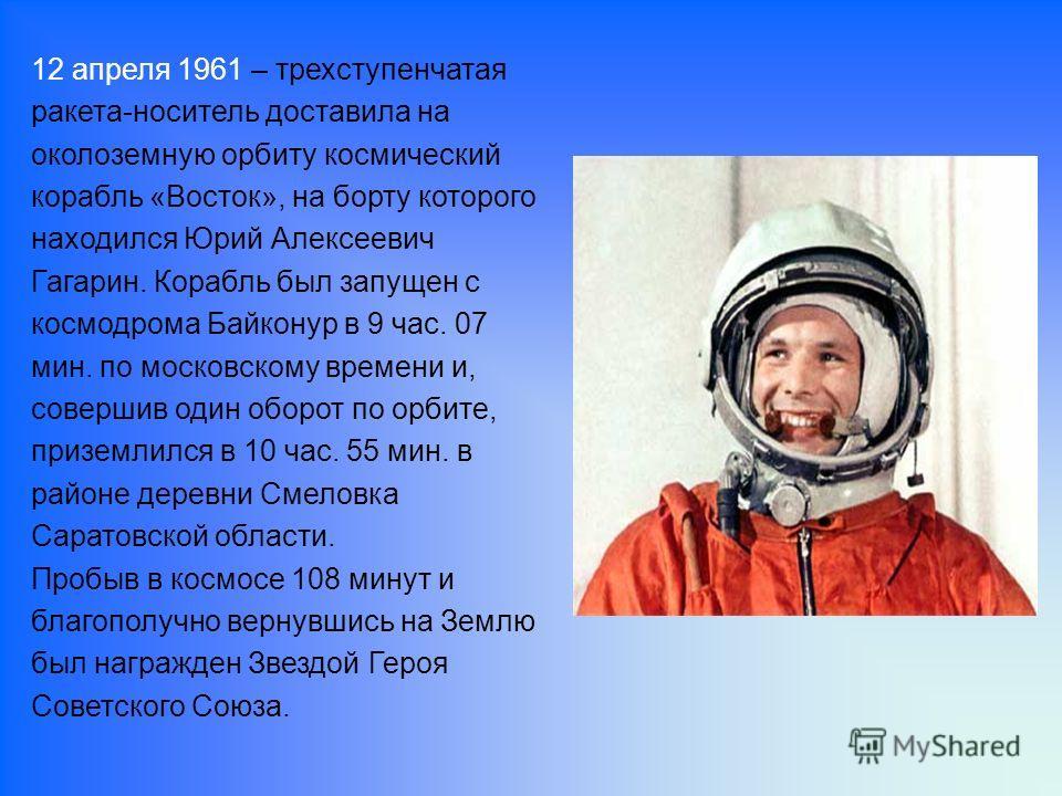 12 апреля 1961 – трехступенчатая ракета-носитель доставила на околоземную орбиту космический корабль «Восток», на борту которого находился Юрий Алексеевич Гагарин. Корабль был запущен с космодрома Байконур в 9 час. 07 мин. по московскому времени и, с