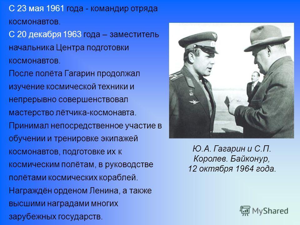 С 23 мая 1961 года - командир отряда космонавтов. С 20 декабря 1963 года – заместитель начальника Центра подготовки космонавтов. После полёта Гагарин продолжал изучение космической техники и непрерывно совершенствовал мастерство лётчика-космонавта. П