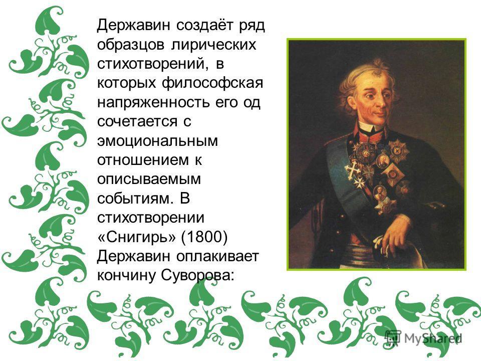 Державин создаёт ряд образцов лирических стихотворений, в которых философская напряженность его од сочетается с эмоциональным отношением к описываемым событиям. В стихотворении «Снигирь» (1800) Державин оплакивает кончину Суворова: