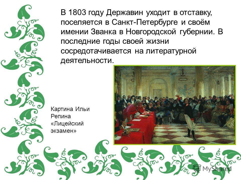 В 1803 году Державин уходит в отставку, поселяется в Санкт-Петербурге и своём имении Званка в Новгородской губернии. В последние годы своей жизни сосредотачивается на литературной деятельности. Картина Ильи Репина «Лицейский экзамен»