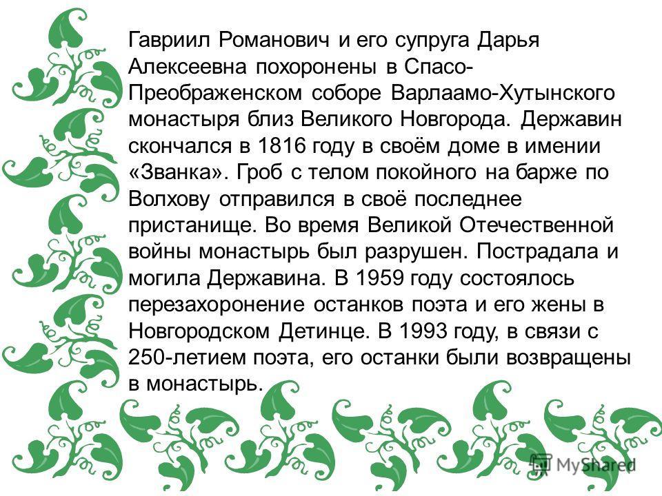 Гавриил Романович и его супруга Дарья Алексеевна похоронены в Спасо- Преображенском соборе Варлаамо-Хутынского монастыря близ Великого Новгорода. Державин скончался в 1816 году в своём доме в имении «Званка». Гроб с телом покойного на барже по Волхов