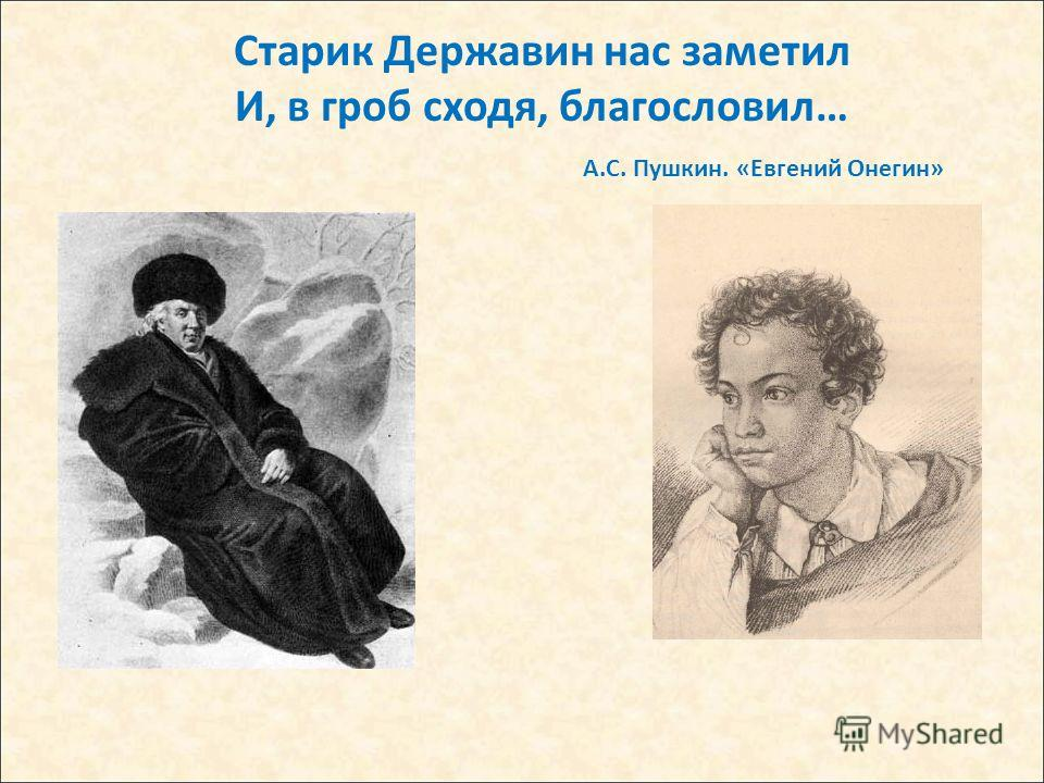 Старик Державин нас заметил И, в гроб сходя, благословил… А.С. Пушкин. «Евгений Онегин»