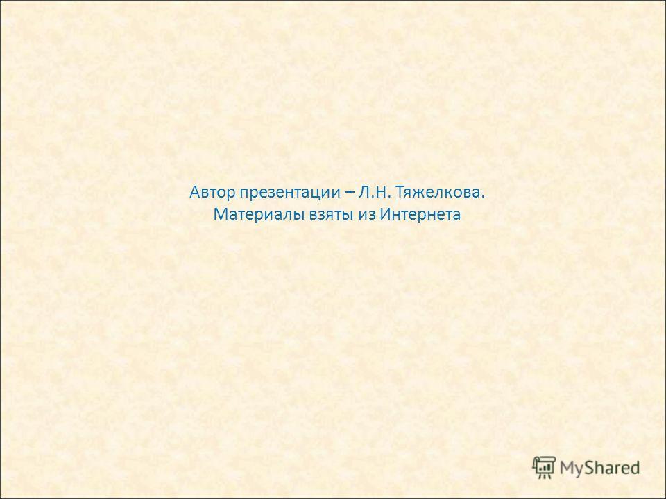 Автор презентации – Л.Н. Тяжелкова. Материалы взяты из Интернета