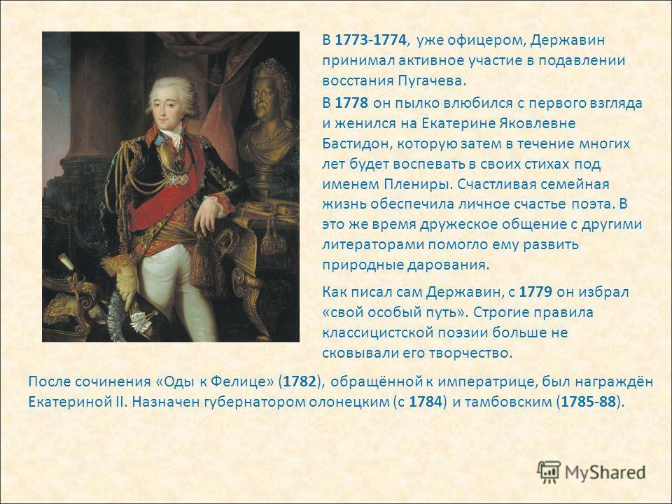 В 1773-1774, уже офицером, Державин принимал активное участие в подавлении восстания Пугачева. В 1778 он пылко влюбился с первого взгляда и женился на Екатерине Яковлевне Бастидон, которую затем в течение многих лет будет воспевать в своих стихах под