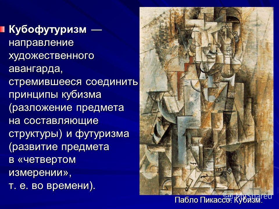 Пабло Пикассо. Кубизм. Кубофутуризм направление художественного авангарда, стремившееся соединить принципы кубизма (разложение предмета на составляющие структуры) и футуризма (развитие предмета в «четвертом измерении», т. е. во времени).