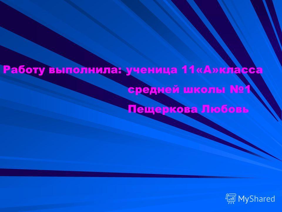 Работу выполнила: ученица 11«А»класса средней школы 1 Пещеркова Любовь