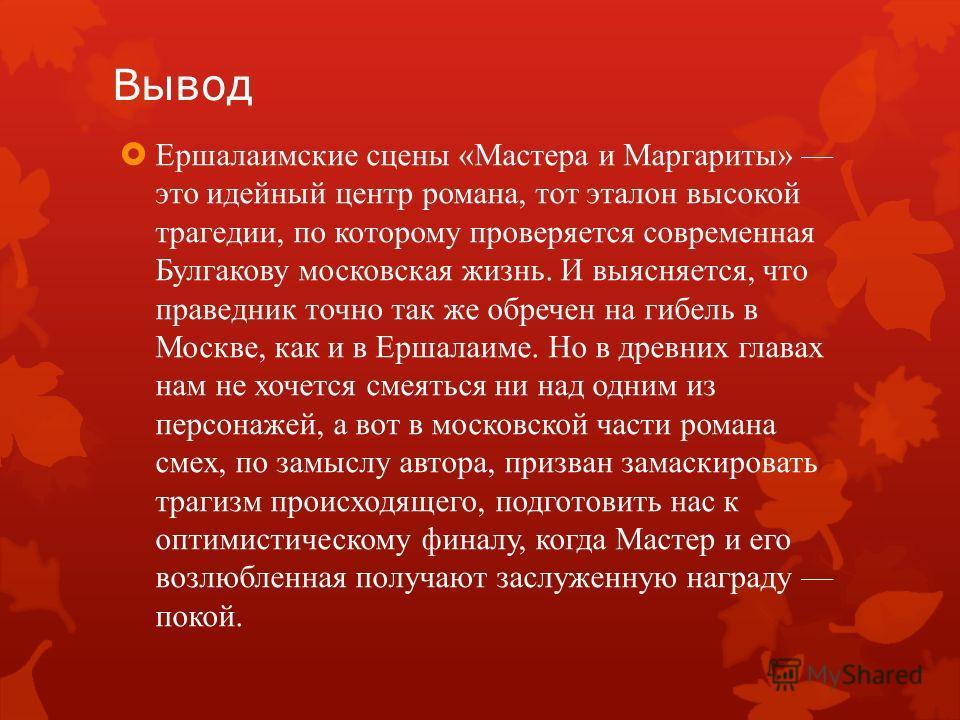 Вывод Ершалаимские сцены «Мастера и Маргариты» это идейный центр романа, тот эталон высокой трагедии, по которому проверяется современная Булгакову московская жизнь. И выясняется, что праведник точно так же обречен на гибель в Москве, как и в Ершалаи
