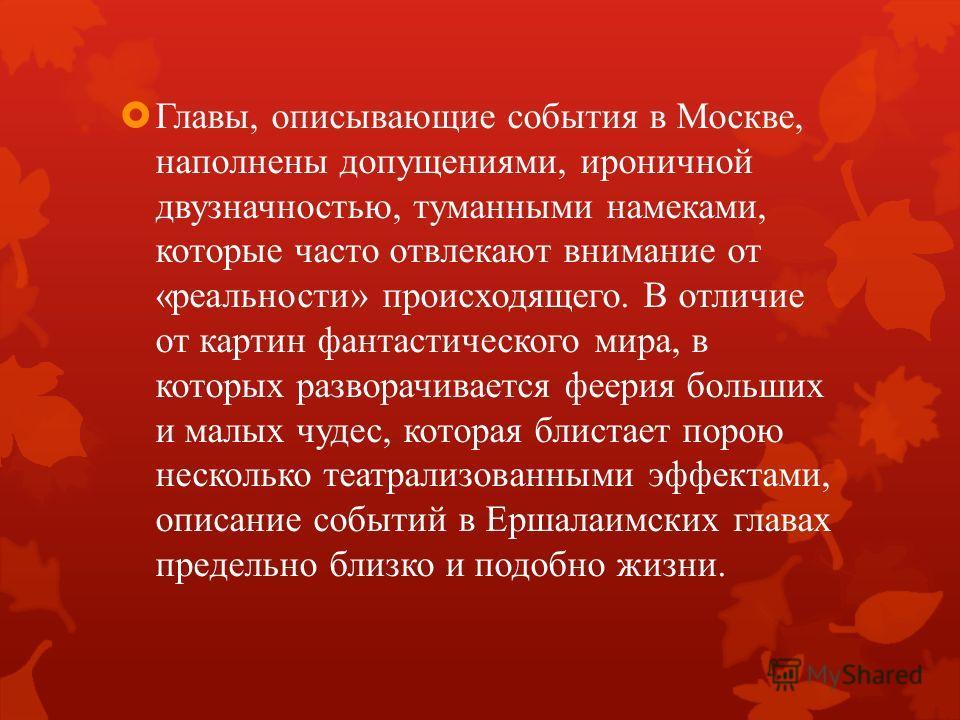 Главы, описывающие события в Москве, наполнены допущениями, ироничной двузначностью, туманными намеками, которые часто отвлекают внимание от «реальности» происходящего. В отличие от картин фантастического мира, в которых разворачивается феерия больши