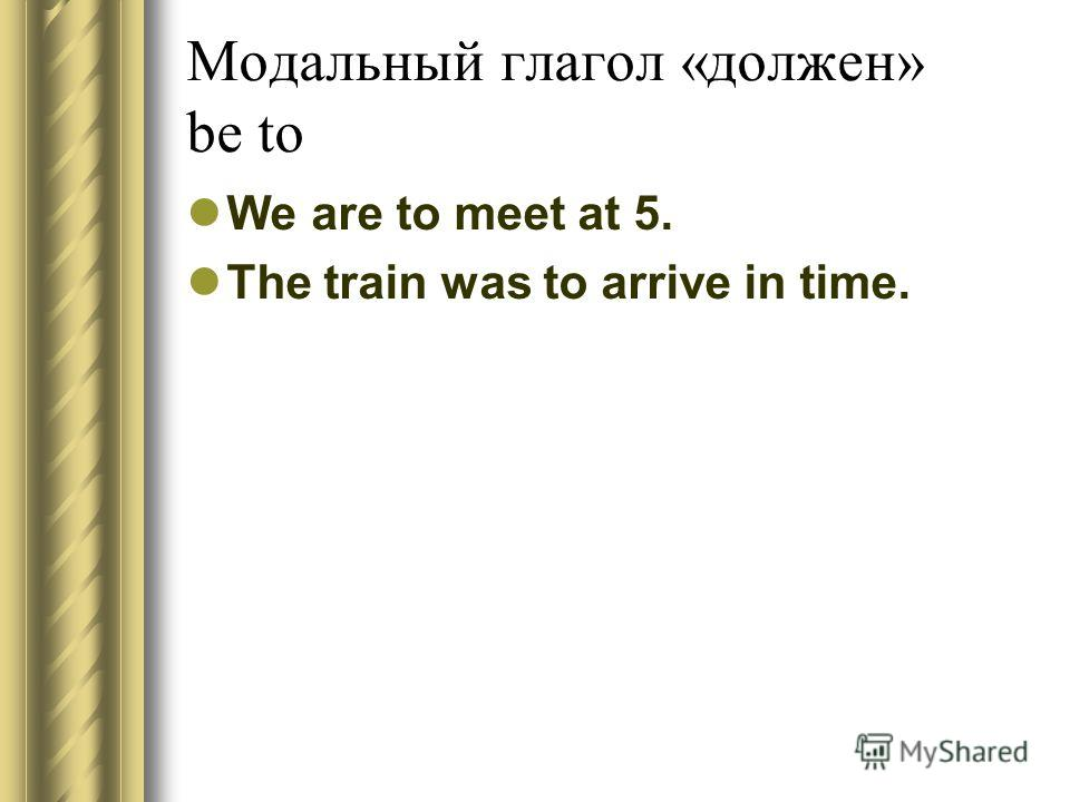 Модальный глагол «должен» be to We are to meet at 5. The train was to arrive in time.