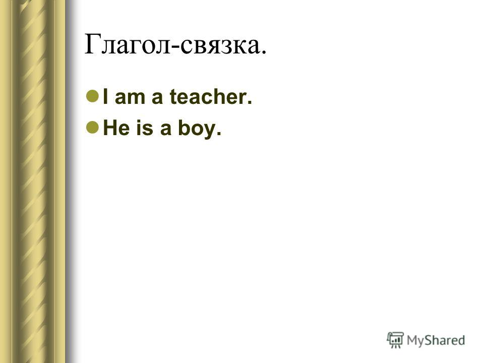 Глагол-связка. I am a teacher. He is a boy.
