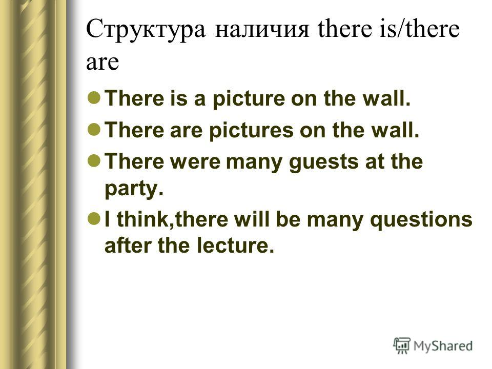Структура наличия there is/there are There is a picture on the wall. There are pictures on the wall. There were many guests at the party. I think,there will be many questions after the lecture.