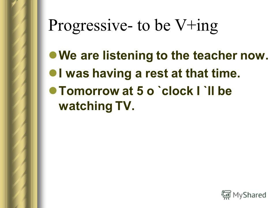 Progressive- to be V+ing We are listening to the teacher now. I was having a rest at that time. Tomorrow at 5 o `clock I `ll be watching TV.