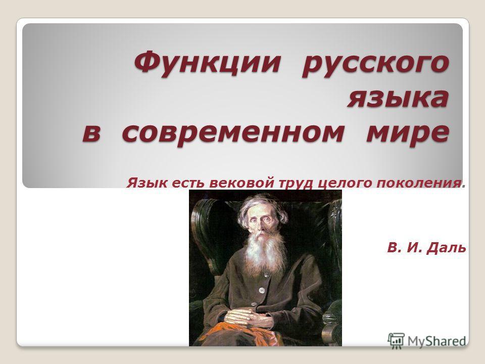 Функции русского языка в современном мире Язык есть вековой труд целого поколения. В. И. Даль