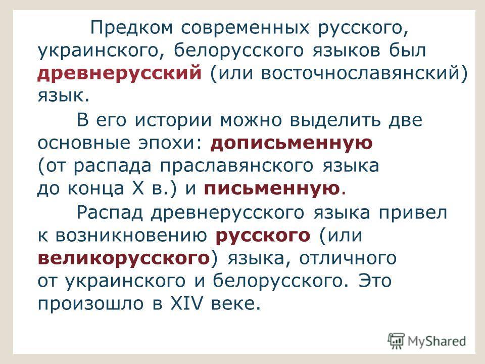 Предком современных русского, украинского, белорусского языков был древнерусский (или восточнославянский) язык. В его истории можно выделить две основные эпохи: дописьменную (от распада праславянского языка до конца X в.) и письменную. Распад древнер