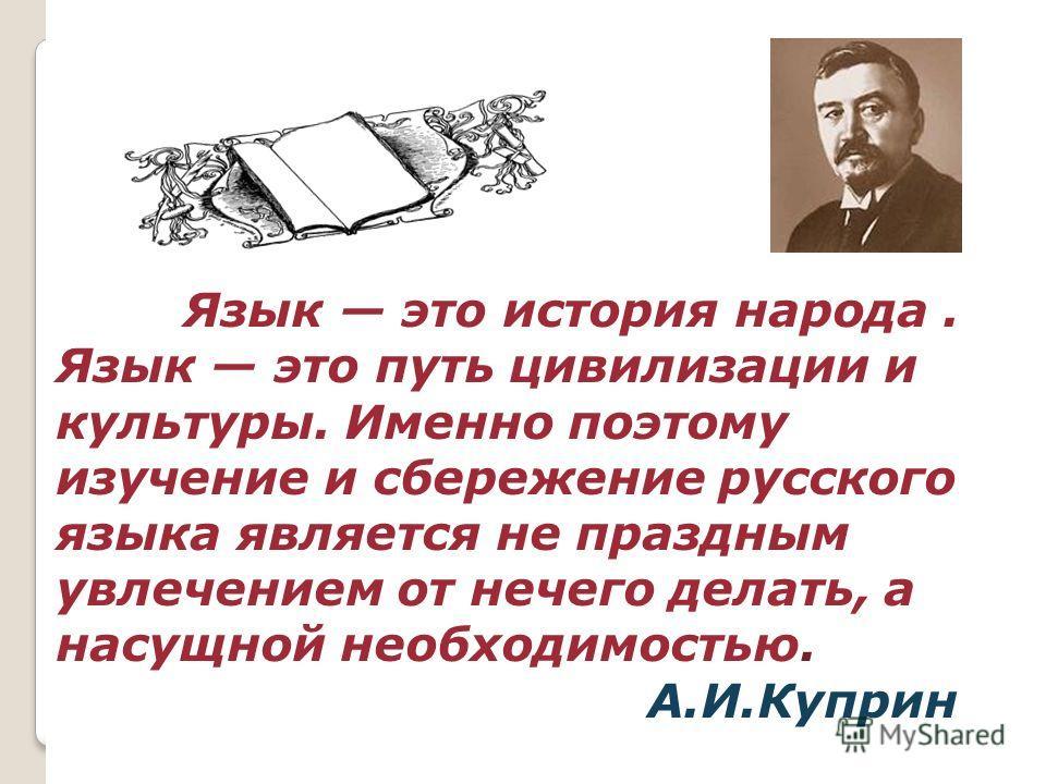 Язык это история народа. Язык это путь цивилизации и культуры. Именно поэтому изучение и сбережение русского языка является не праздным увлечением от нечего делать, а насущной необходимостью. А.И.Куприн