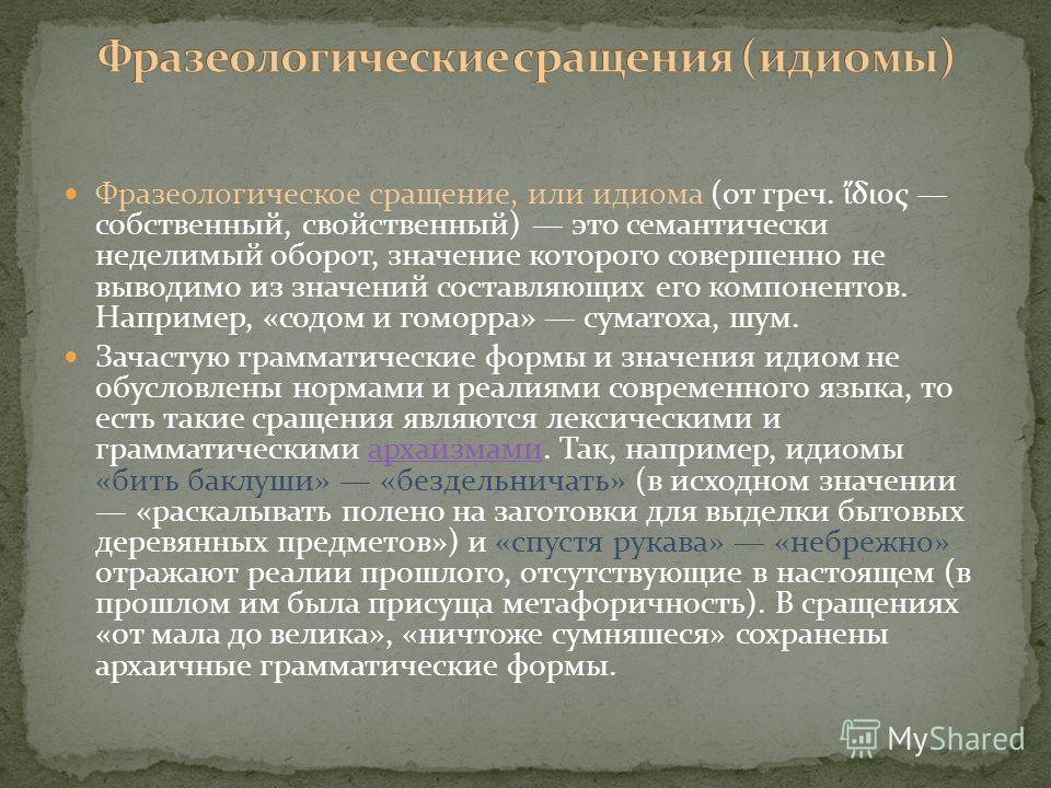 Фразеологическое сращение, или идиома (от греч. διος собственный, свойственный) это семантически неделимый оборот, значение которого совершенно не выводимо из значений составляющих его компонентов. Например, «содом и гоморра» суматоха, шум. Зачастую
