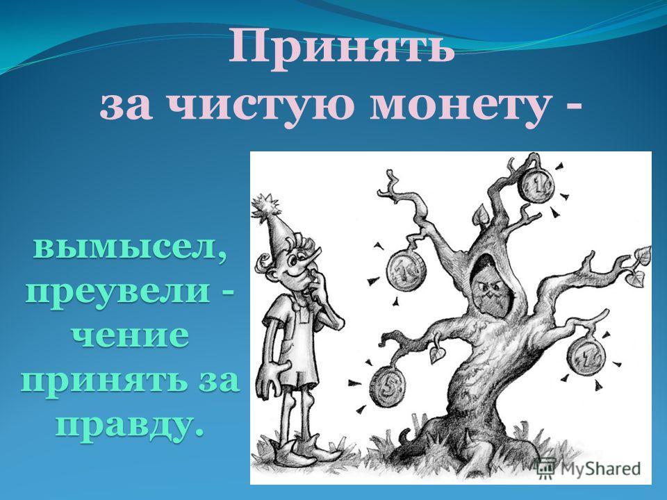 Принять за чистую монету - вымысел, преувели - чение принять за правду.