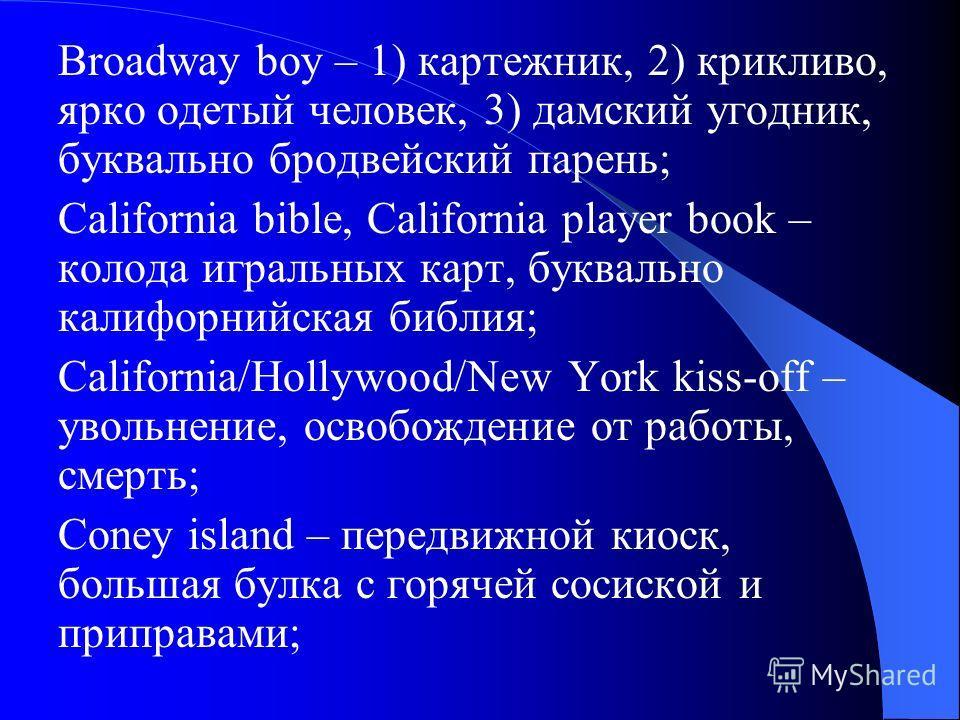 Broadway boy – 1) картежник, 2) крикливо, ярко одетый человек, 3) дамский угодник, буквально бродвейский парень; California bible, California player book – колода игральных карт, буквально калифорнийская библия; California/Hollywood/New York kiss-off